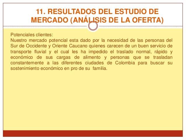 11. RESULTADOS DEL ESTUDIO DE         MERCADO (ANÁLISIS DE LA OFERTA)Potenciales clientes:Nuestro mercado potencial esta d...