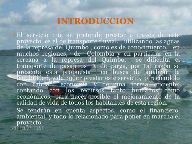 INTRODUCCION El servicio que se pretende prestar a través de este proyecto, es el de transporte fluvial, utilizando las a...