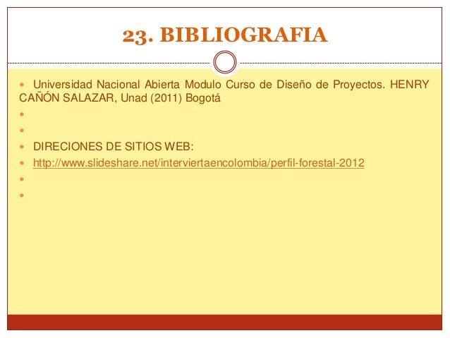 23. BIBLIOGRAFIA Universidad Nacional Abierta Modulo Curso de Diseño de Proyectos. HENRYCAÑÓN SALAZAR, Unad (2011) Bogotá...
