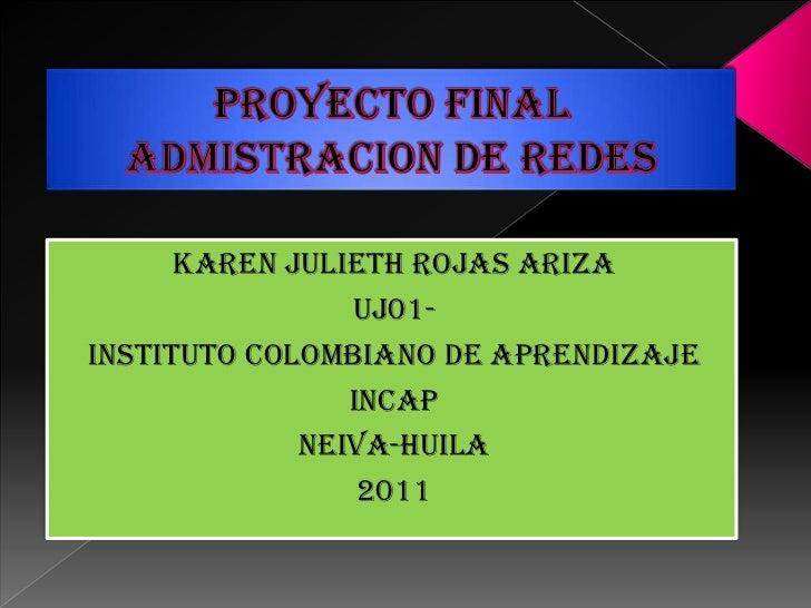 PROYECTO FINAL ADMISTRACION DE REDES<br />KAREN JULIETH ROJAS ARIZA<br />UJ01-<br />INSTITUTO COLOMBIANO DE APRENDIZAJE<br...