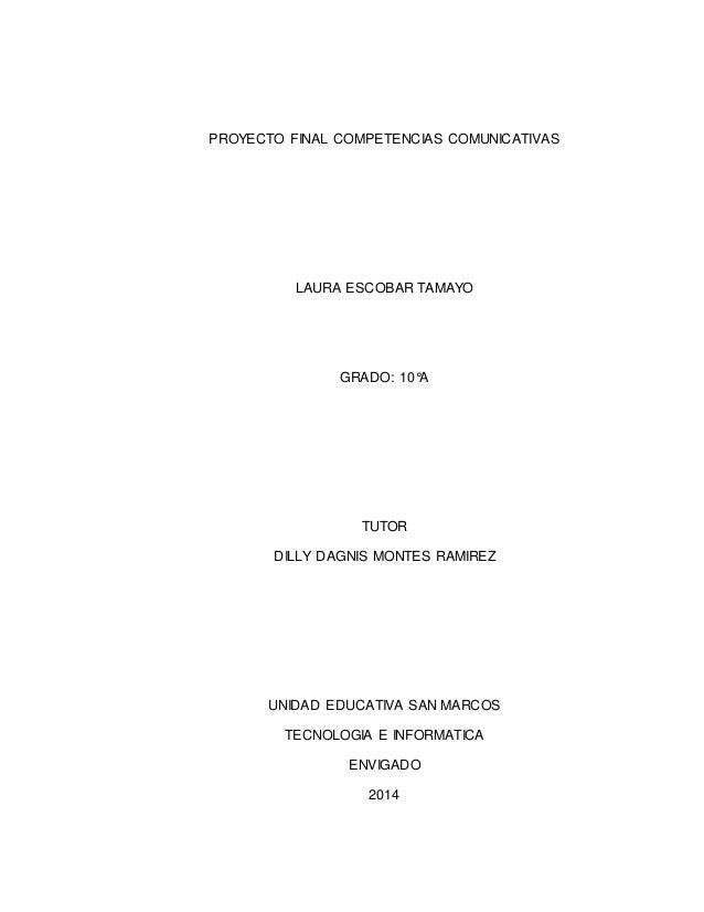 PROYECTO FINAL COMPETENCIAS COMUNICATIVAS LAURA ESCOBAR TAMAYO GRADO: 10°A TUTOR DILLY DAGNIS MONTES RAMIREZ UNIDAD EDUCAT...