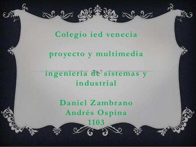 Colegio ied venecia proyecto y multimedia ingeniería de sistemas y industrial Daniel Zambrano Andrés Ospina 1103