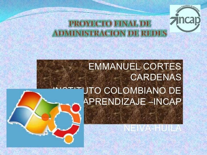 PROYECTO FINAL DE ADMINISTRACION DE REDES<br /> EMMANUEL CORTES CARDENAS<br /> INSTITUTO COLOMBIANO DE APRENDIZAJE –INCAP<...