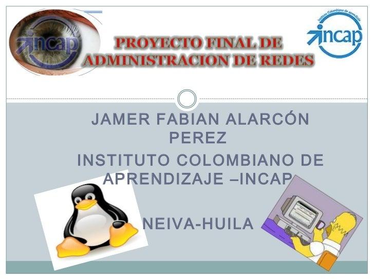 PROYECTO FINAL DE ADMINISTRACION DE REDES<br /> JAMER FABIAN ALARCÓN PEREZ<br /> INSTITUTO COLOMBIANO DE APRENDIZAJE –INCA...