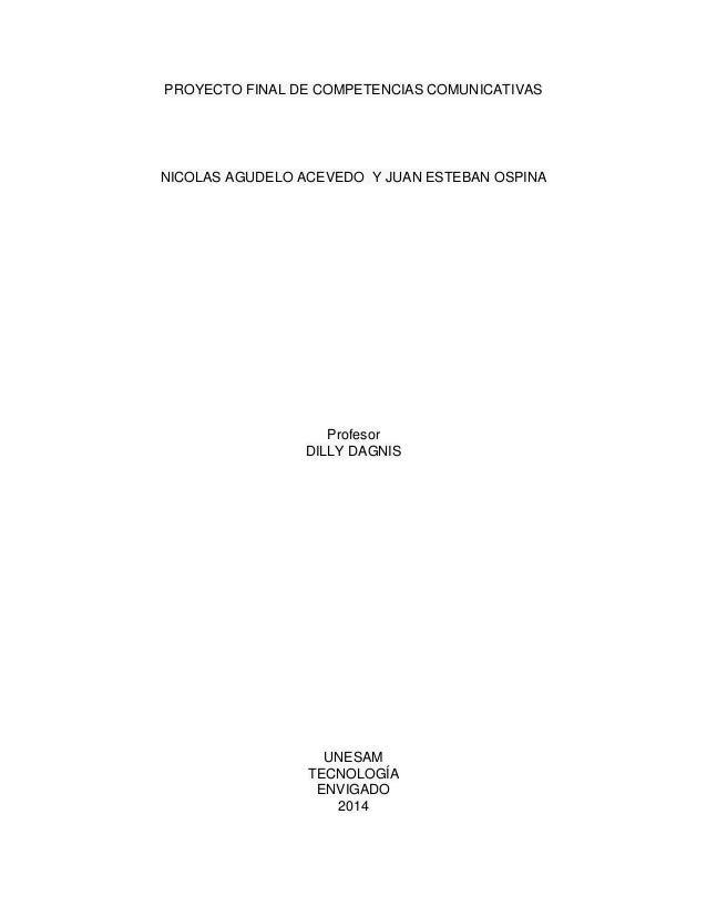 PROYECTO FINAL DE COMPETENCIAS COMUNICATIVAS NICOLAS AGUDELO ACEVEDO Y JUAN ESTEBAN OSPINA Profesor DILLY DAGNIS UNESAM TE...