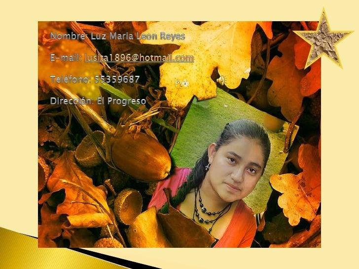 Nombre: Luz Maria Leon Reyes<br />E-mail: lusita1896@hotmail.com<br />Teléfono: 55359687 <br />Dirección: El Progreso<br />