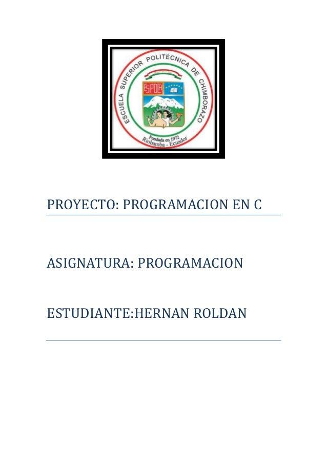 PROYECTO: PROGRAMACION EN C  ASIGNATURA: PROGRAMACION ESTUDIANTE:HERNAN ROLDAN