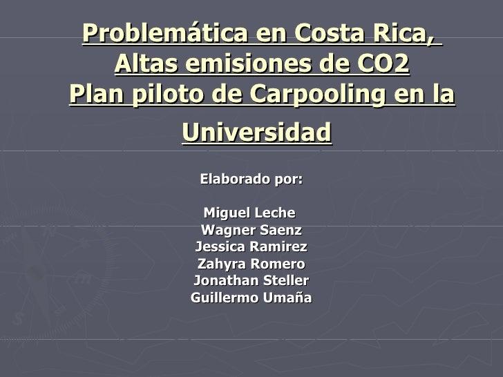Problemática en Costa Rica,  Altas emisiones de CO2 Plan piloto de Carpooling en la Universidad   Elaborado por: Miguel Le...