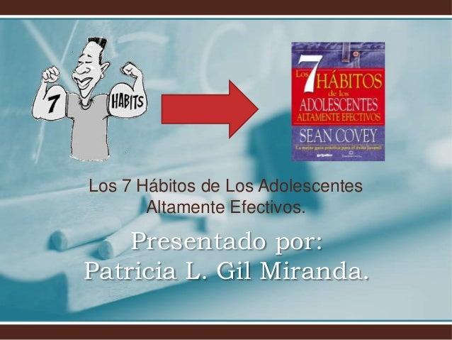 Los 7 Hábitos de Los Adolescentes       Altamente Efectivos.    Presentado por:Patricia L. Gil Miranda.