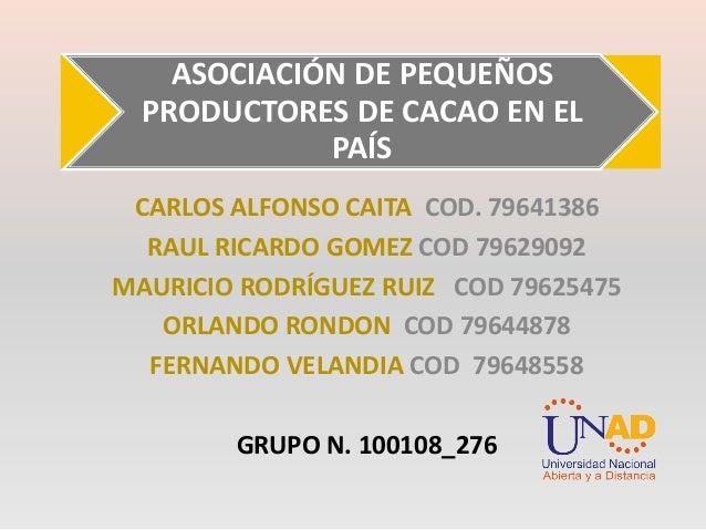 ASOCIACIÓN DE PEQUEÑOS PRODUCTORES DE CACAO EN EL PAÍS CARLOS ALFONSO CAITA COD. 79641386 RAUL RICARDO GOMEZ COD 79629092 ...