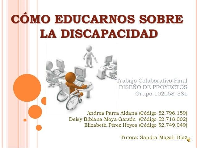CÓMO EDUCARNOS SOBRELA DISCAPACIDADTrabajo Colaborativo FinalDISEÑO DE PROYECTOSGrupo 102058_381Andrea Parra Aldana (Códig...