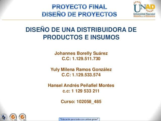 DISEÑO DE UNA DISTRIBUIDORA DE PRODUCTOS E INSUMOS Johannes Borelly Suárez C.C: 1.129.511.730 Yuly Milena Ramos González C...