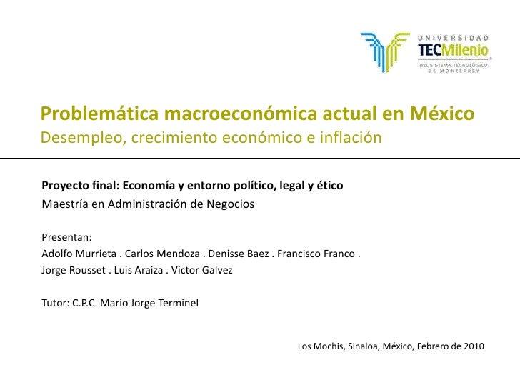 Problemática macroeconómica actual en MéxicoDesempleo, crecimiento económico e inflación<br />Proyecto final: Economía y e...