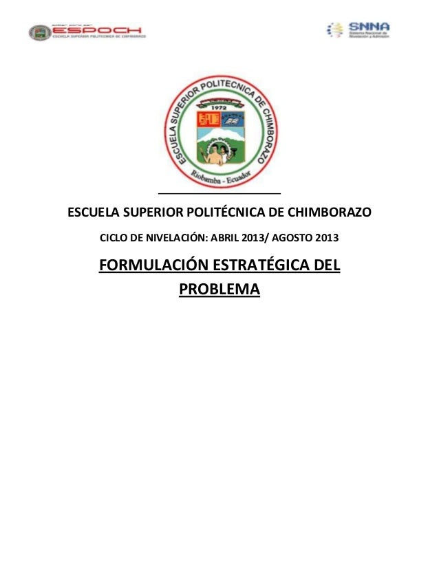 ESCUELA SUPERIOR POLITÉCNICA DE CHIMBORAZOCICLO DE NIVELACIÓN: ABRIL 2013/ AGOSTO 2013FORMULACIÓN ESTRATÉGICA DELPROBLEMA