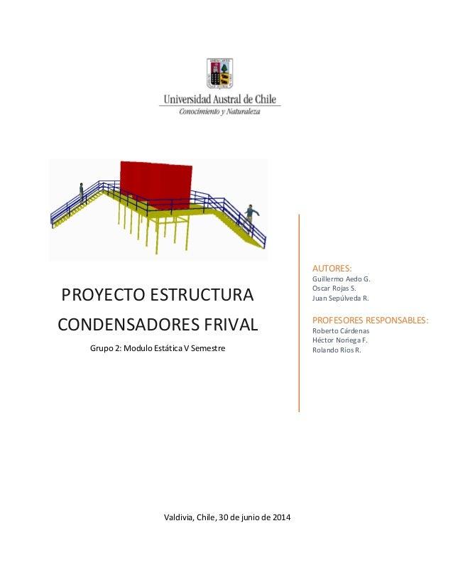 PROYECTO ESTRUCTURA CONDENSADORES FRIVAL  Grupo 2: Modulo Estática V Semestre  AUTORES:  Guillermo Aedo G.  Oscar Rojas S....