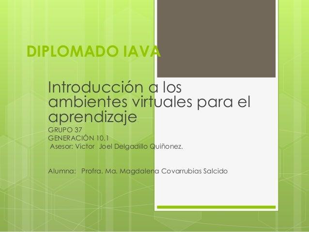 DIPLOMADO IAVA Introducción a los ambientes virtuales para el aprendizaje. GRUPO 37 GENERACIÓN 10.1 Asesor: Victor Joel De...