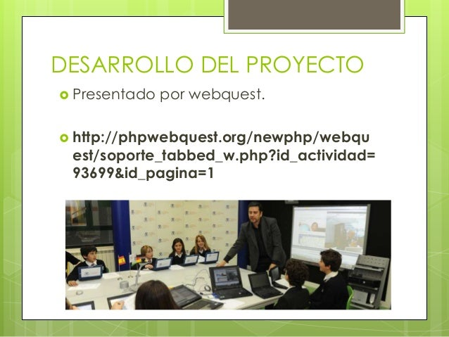 DESARROLLO DEL PROYECTO  Presentado por webquest.  http://phpwebquest.org/newphp/webqu est/soporte_tabbed_w.php?id_activ...