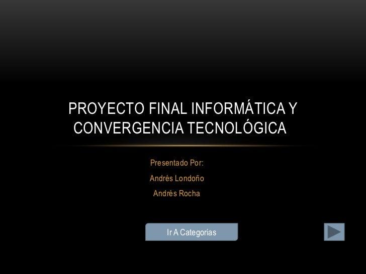 PROYECTO FINAL INFORMÁTICA Y CONVERGENCIA TECNOLÓGICA          Presentado Por:         Andrés Londoño          Andrés Roch...