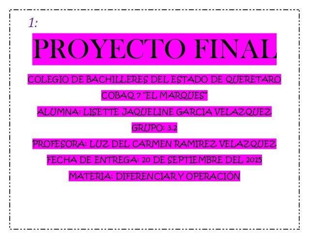 """1: PROYECTO FINAL COLEGIO DE BACHILLERES DEL ESTADO DE QUERETARO COBAQ 7 """"EL MARQUES"""" ALUMNA: LISETTE JAQUELINE GARCIA VEL..."""