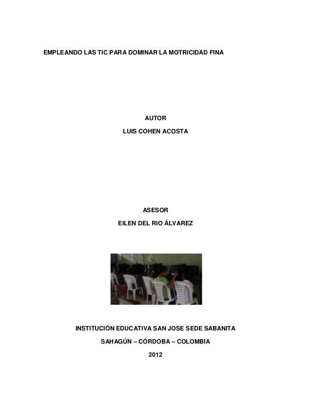 EMPLEANDO LAS TIC PARA DOMINAR LA MOTRICIDAD FINA  AUTOR LUIS COHEN ACOSTA  ASESOR EILEN DEL RIO ÁLVAREZ  INSTITUCIÓN EDUC...