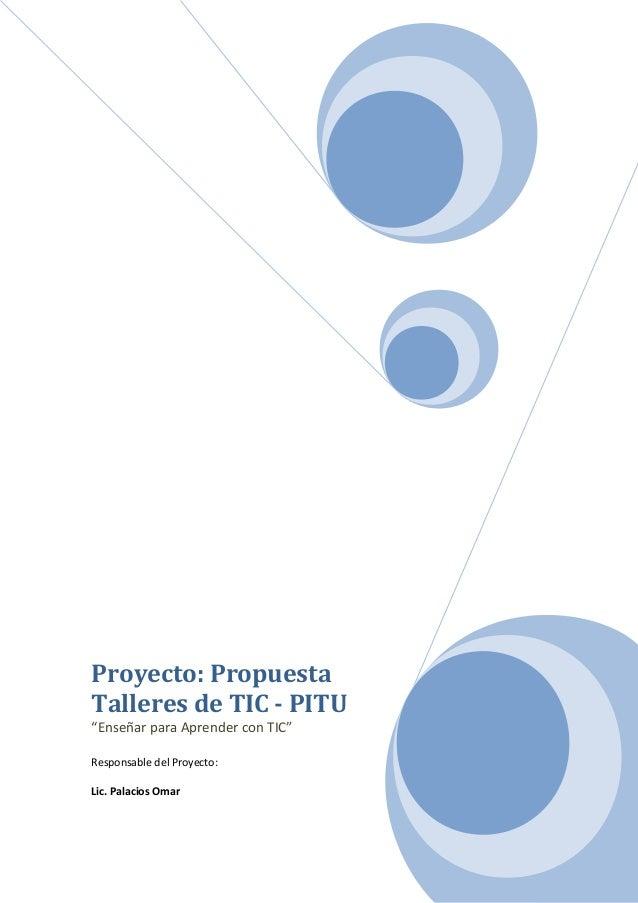 """Proyecto: Propuesta Talleres de TIC - PITU """"Enseñar para Aprender con TIC"""" Responsable del Proyecto: Lic. Palacios Omar"""