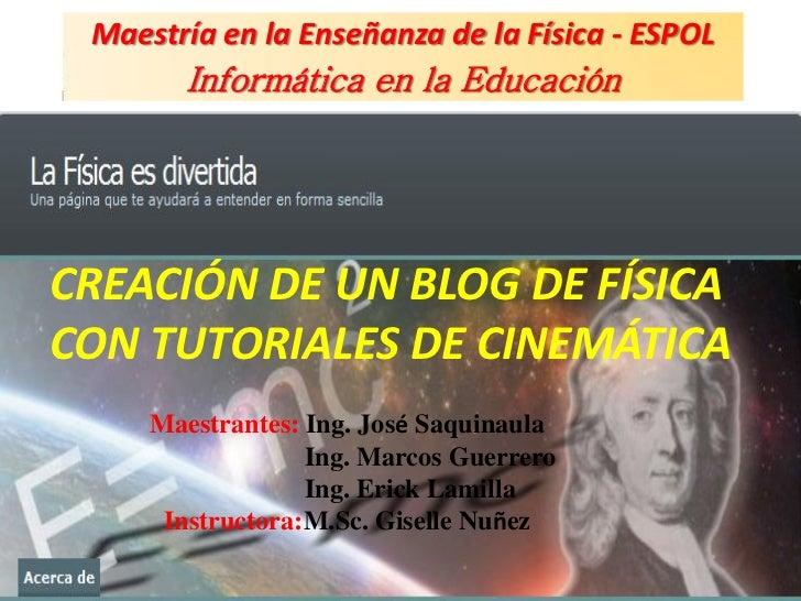 Maestría en la Enseñanza de la Física - ESPOL       Informática en la EducaciónCREACIÓN DE UN BLOG DE FÍSICACON TUTORIALES...