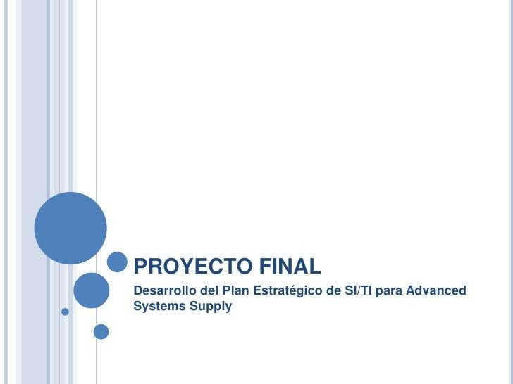 PROYECTO FINAL<br />Desarrollo del Plan Estratégico de SI/TI para AdvancedSystemsSupply<br />
