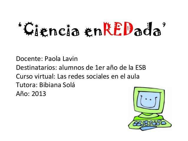 'Ciencia enREDada' Docente: Paola Lavin Destinatarios: alumnos de 1er año de la ESB Curso virtual: Las redes sociales en e...