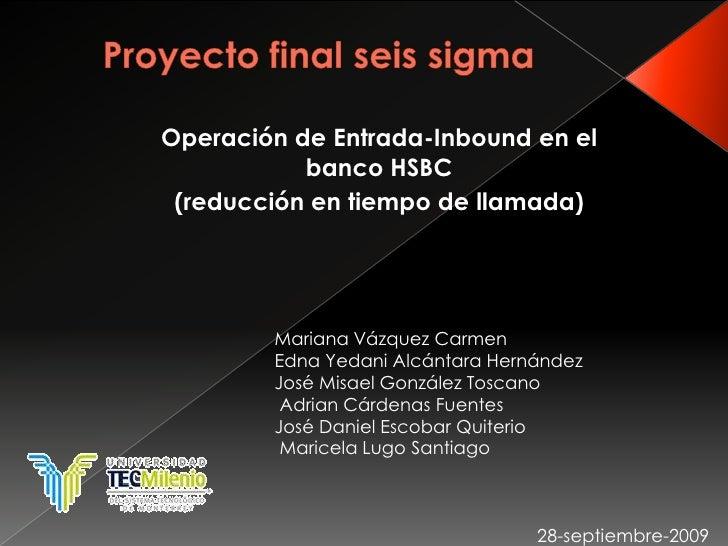 Proyecto final seis sigma<br />Operación de Entrada-Inbound en el banco HSBC<br />(reducción en tiempo de llamada)<br />Ma...