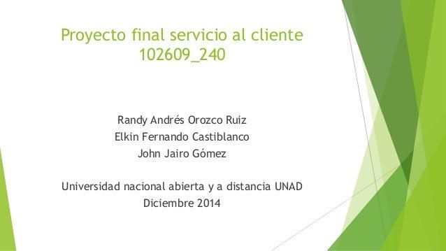 Proyecto final servicio al cliente  102609_240  Randy Andrés Orozco Ruiz  Elkin Fernando Castiblanco  John Jairo Gómez  Un...