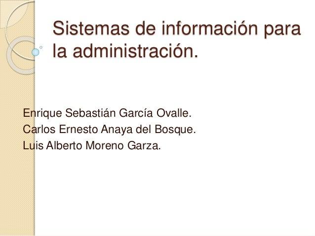 Sistemas de información para la administración. Enrique Sebastián García Ovalle. Carlos Ernesto Anaya del Bosque. Luis Alb...