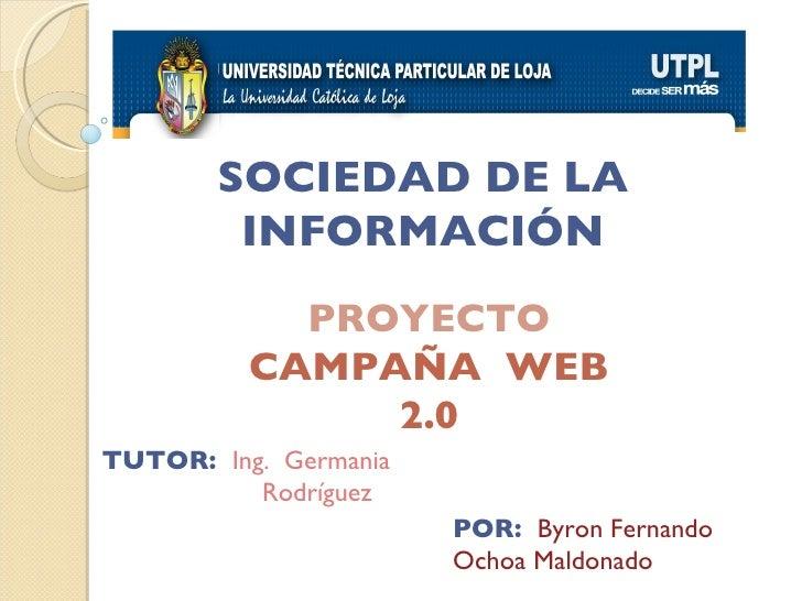 SOCIEDAD DE LA INFORMACIÓN PROYECTO CAMPAÑA  WEB 2.0 TUTOR:  Ing.  Germania  Rodríguez POR:  Byron Fernando  Ochoa Maldonado