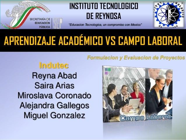 Reyna AbadSaira AriasMiroslava CoronadoAlejandra GallegosMiguel GonzalezAPRENDIZAJE ACADÉMICO VS CAMPO LABORALIndutecINSTI...