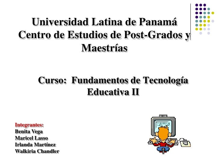 Universidad Latina de PanamáCentro de Estudios de Post-Grados y Maestrías<br />Curso:  Fundamentos de Tecnología Educativa...