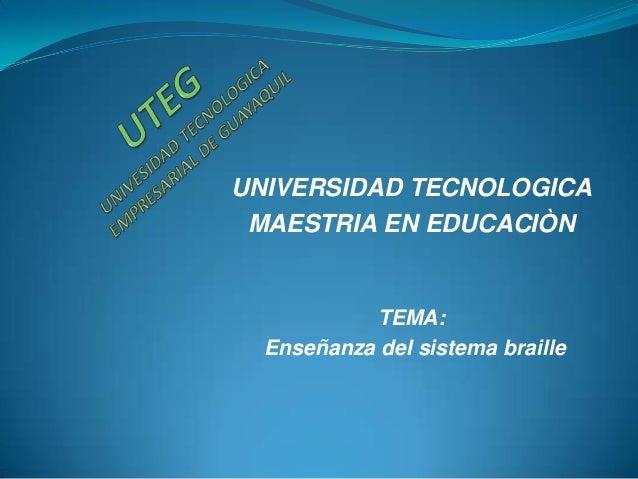 UNIVERSIDAD TECNOLOGICA MAESTRIA EN EDUCACIÒN           TEMA:  Enseñanza del sistema braille