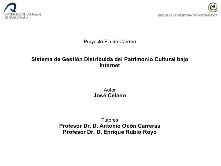 Proyecto Fin de Carrera Sistema de Gestión Distribuida del Patrimonio Cultural bajo Internet Autor José Celano Tutores Pro...