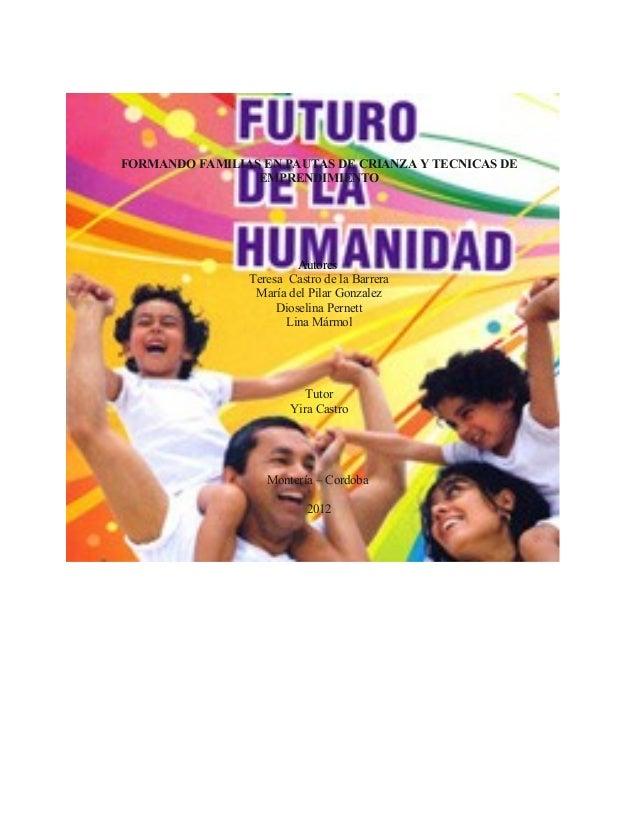 FORMANDO FAMILIAS EN PAUTAS DE CRIANZA Y TECNICAS DE EMPRENDIMIENTO Autores Teresa Castro de la Barrera María del Pilar Go...