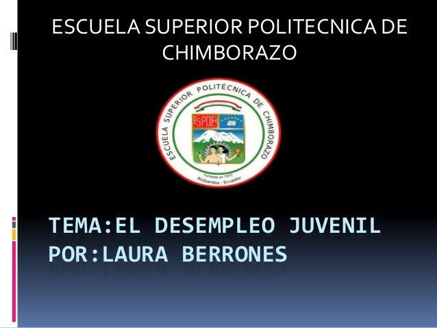 ESCUELA SUPERIOR POLITECNICA DE         CHIMBORAZOTEMA:EL DESEMPLEO JUVENILPOR:LAURA BERRONES