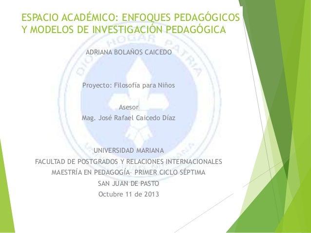 ESPACIO ACADÉMICO: ENFOQUES PEDAGÓGICOS Y MODELOS DE INVESTIGACIÓN PEDAGÓGICA ADRIANA BOLAÑOS CAICEDO Proyecto: Filosofía ...