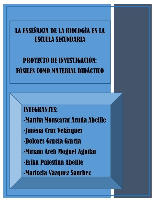 LA ENSEÑANZA DE LA BIOLOGÍA EN LA ESCUELA SECUNDARIA PROYECTO DE INVESTIGACIÓN: FÓSILES COMO MATERIAL DIDÁCTICO  INTEGRANT...