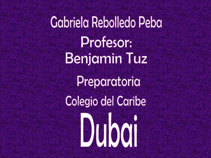 Gabriela Rebolledo Peba Profesor: Benjamin Tuz  Preparatoria Colegio del Caribe Dubai
