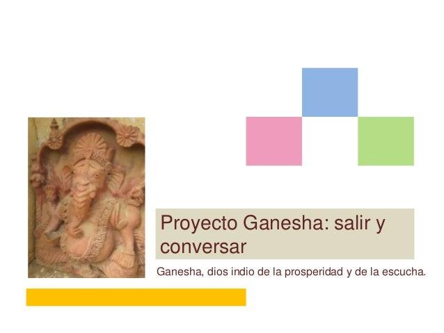 Proyecto Ganesha: salir yconversarGanesha, dios indio de la prosperidad y de la escucha.