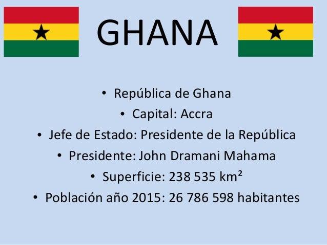 GHANA • República de Ghana • Capital: Accra • Jefe de Estado: Presidente de la República • Presidente: John Dramani Mahama...