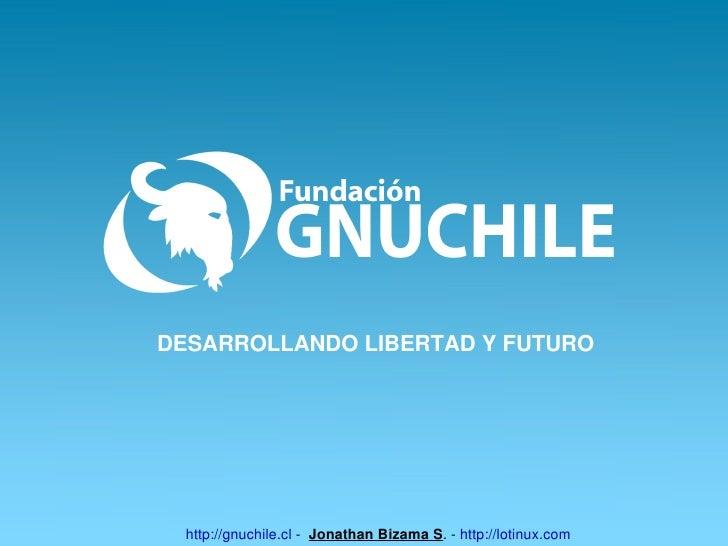 DESARROLLANDOLIBERTADYFUTURO       http://gnuchile.clJonathanBizamaS.http://lotinux.com