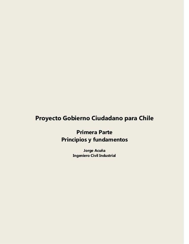 Proyecto Gobierno Ciudadano para Chile Primera Parte Principios y fundamentos Jorge Acuña Ingeniero Civil Industrial