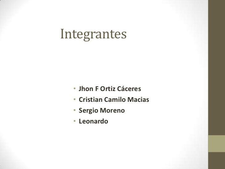 Integrantes  •   Jhon F Ortiz Cáceres  •   Cristian Camilo Macias  •   Sergio Moreno  •   Leonardo