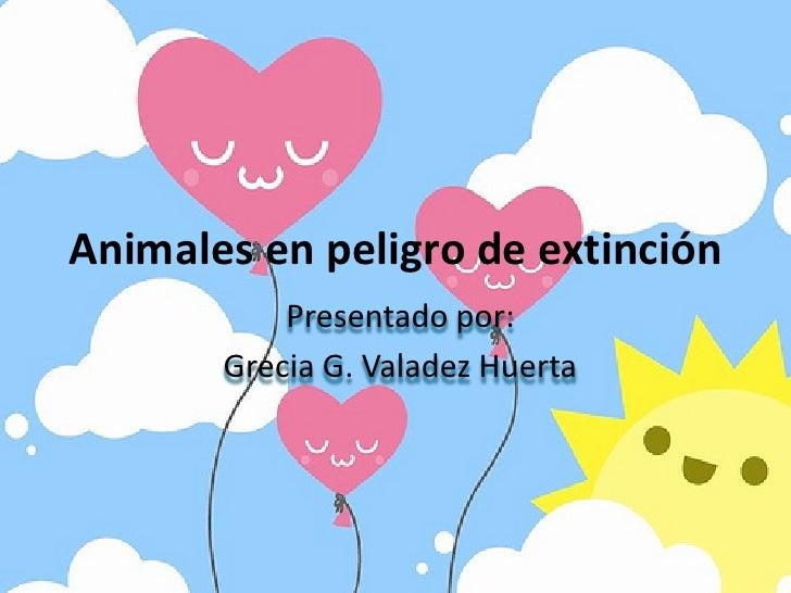 Animales en peligro de extinción<br />Presentado por:<br />Grecia G. Valadez Huerta<br />