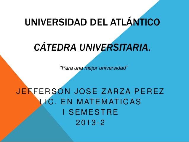 """UNIVERSIDAD DEL ATLÁNTICO CÁTEDRA UNIVERSITARIA. """"Para una mejor universidad""""  JEFFERSON JOSE ZARZA PEREZ L I C . E N M AT..."""