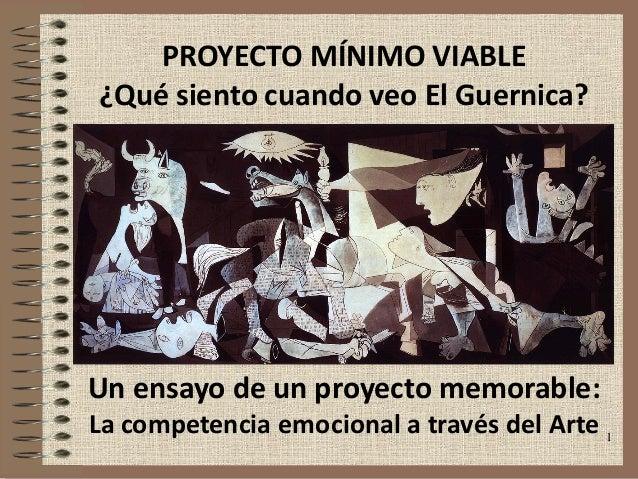 1 PROYECTO MÍNIMO VIABLE ¿Qué siento cuando veo El Guernica? Un ensayo de un proyecto memorable: La competencia emocional ...