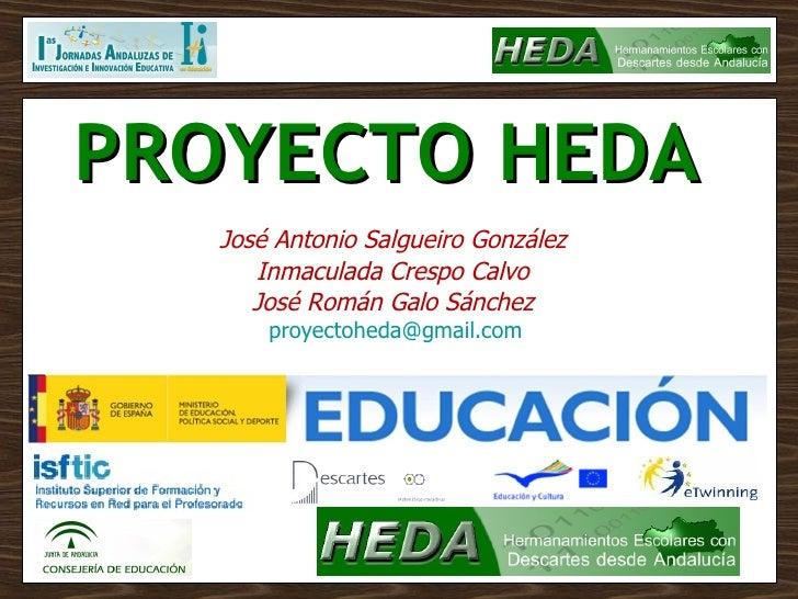 PROYECTO HEDA   José Antonio Salgueiro González Inmaculada Crespo Calvo José Román Galo Sánchez [email_address]